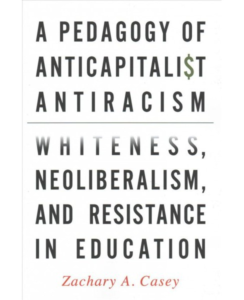 Pedagogy of Anticapitalist Antiracism : Whiteness, Neoliberalism, and Resistance in Education - Reprint - image 1 of 1