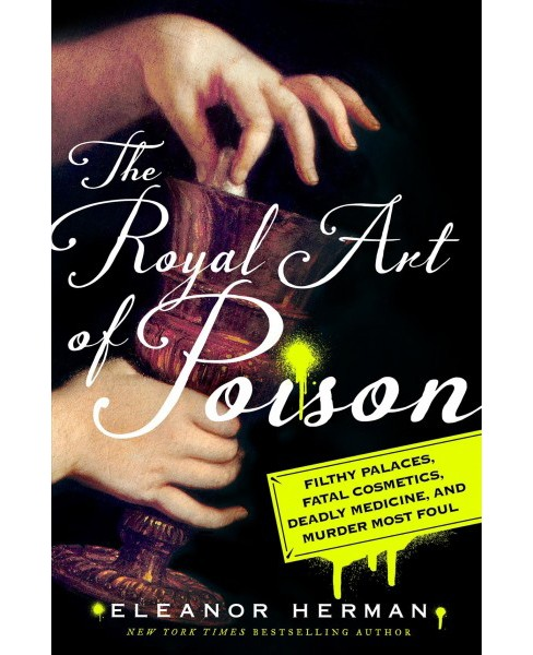 Royal Art of Poison : Filthy Palaces, Fatal Cosmetics, Deadly Medicine, and Murder Most Foul - image 1 of 1
