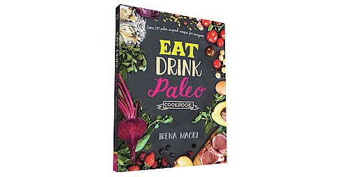 Eat Drink Paleo Cookbook : Over 110 Paleo-inspired Recipes for Everyone (Paperback) (Irena Macri) - image 1 of 1