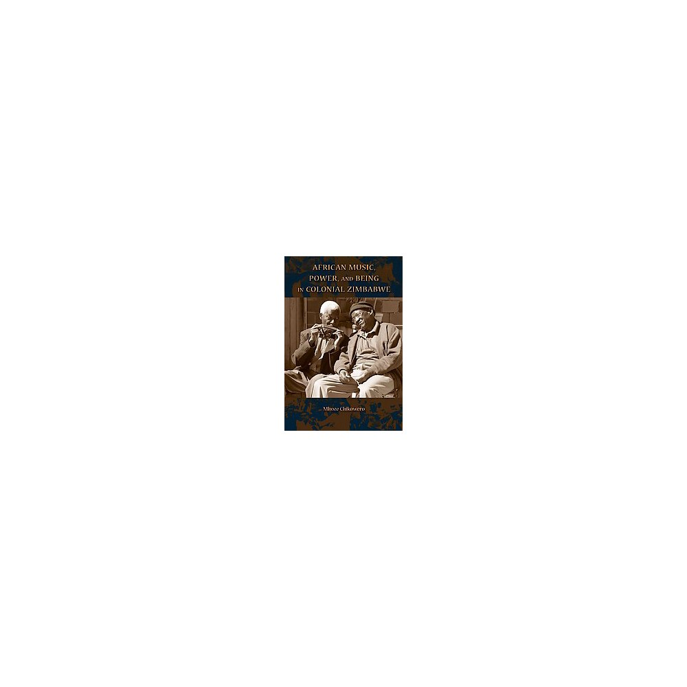 African Music, Power, and Being in Colonial Zimbabwe (Paperback) (Mhoze Chikowero)