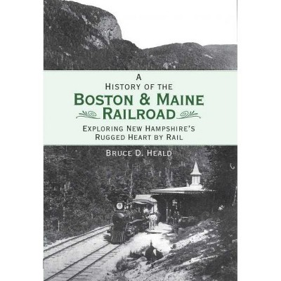A History of the Boston & Maine Railroad: Exploring New Hampshire's Rugged Heart by Rail - by Bruce D Heald (Paperback)