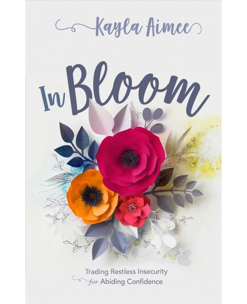 In Bloom : Trading Restless Insecurity for Abiding Confidence (Paperback) (Kayla Aimee) - image 1 of 1