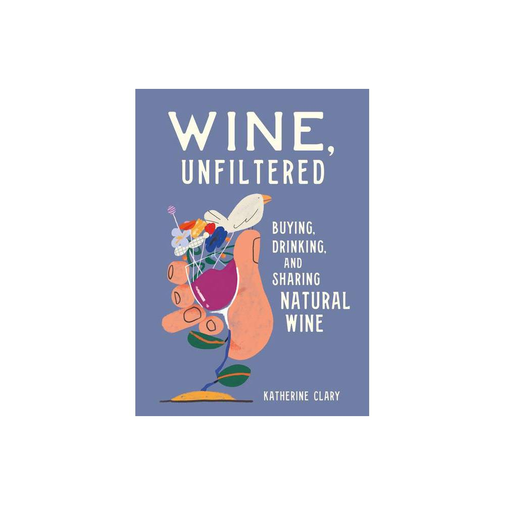 Wine Unfiltered - by Katherine Clary (Hardcover)