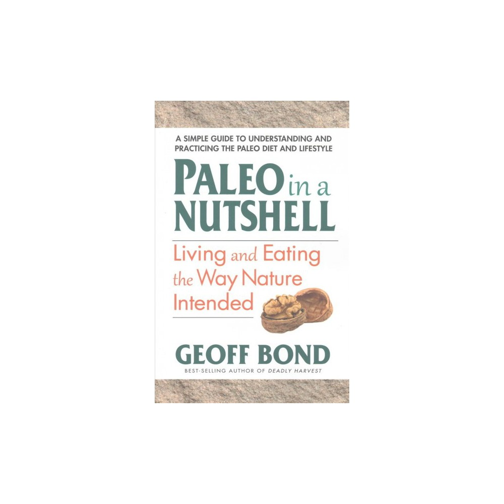 Paleo in a Nutshell : Living and Eating the Way Nature Intended (Paperback) (Geoff Bond)
