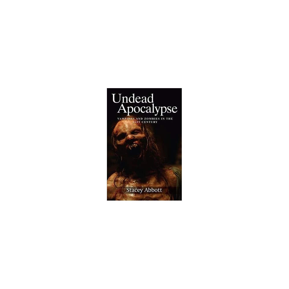 Undead Apocalypse : Vampires and Zombies in the Twenty-first Century - Reprint by Stacey Abbott