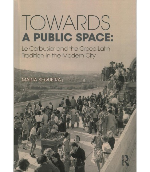 Towards a Public Space : Le Corbusier and the Greco-Latin Tradition in the Modern City (Hardcover) - image 1 of 1