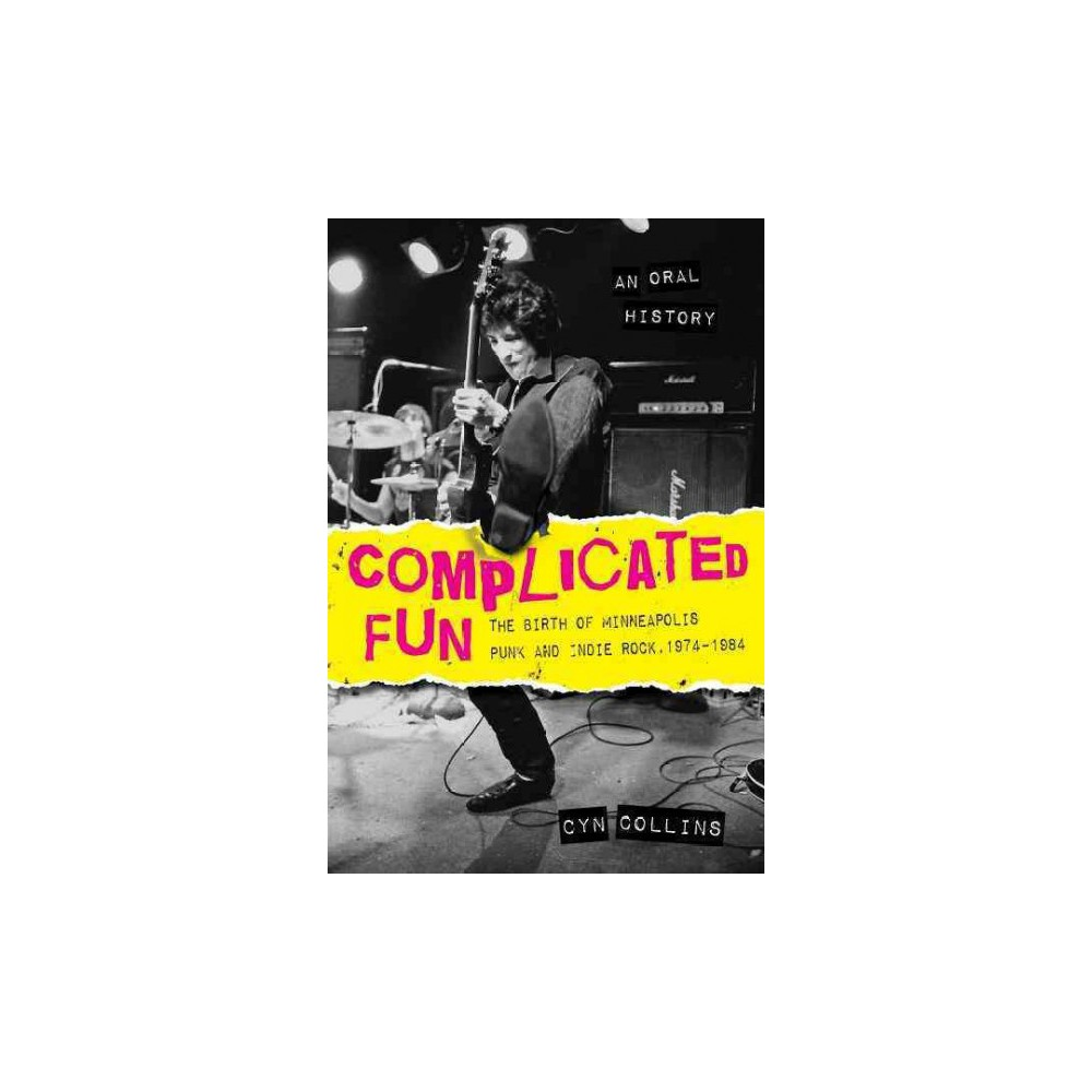 Complicated Fun : The Birth of Minneapolis Punk and Indie Rock 1974-1984: an Oral History (Paperback)