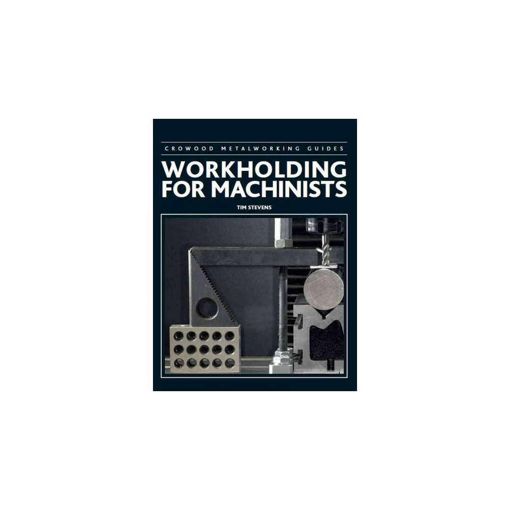 Workholding for Machinists - (Crowood Metalworking Guides) by Tim Stevens (Hardcover)