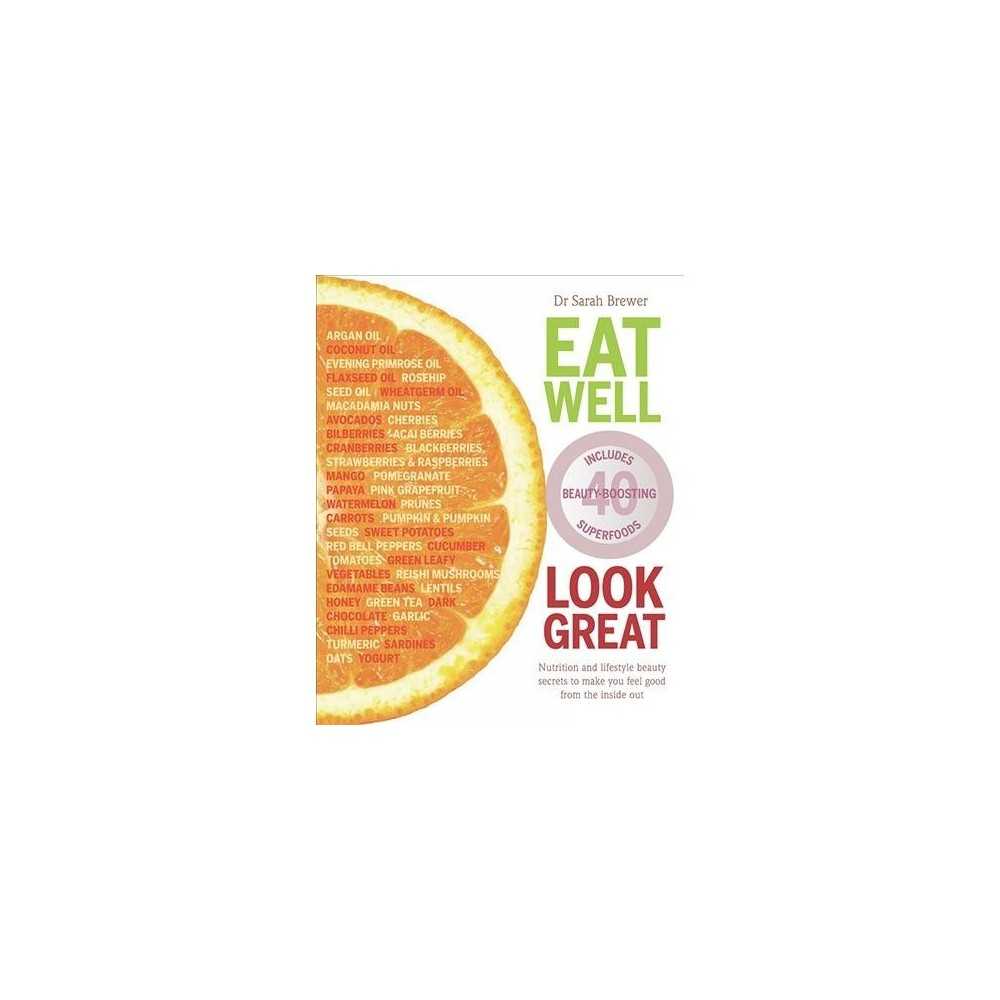 Eat Well Look Great : Nutrition and Lifestyle Beauty Secrets to Make You Feel Good from the Inside Out