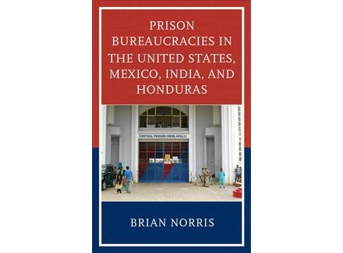 Prison Bureaucracies in the United States, Mexico, India, and Honduras -  by Brian Norris (Hardcover) - image 1 of 1