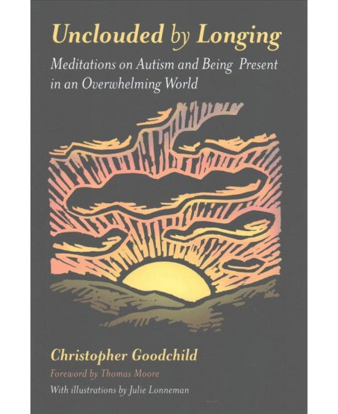 Unclouded by Longing : Meditations on Autism and Being Present in an Overwhelming World (Paperback) - image 1 of 1