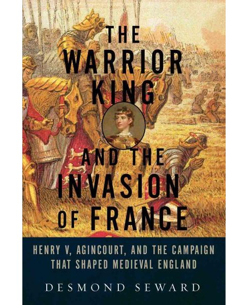 Warrior King and the Invasion of France : Henry V, Agincourt, and the Campaign That Shaped Medieval - image 1 of 1