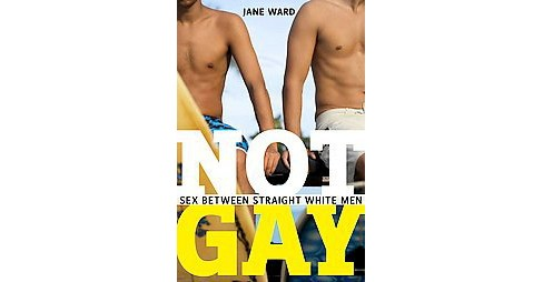 Not Gay : Sex Between Straight White Men (Paperback) (Jane Ward) - image 1 of 1