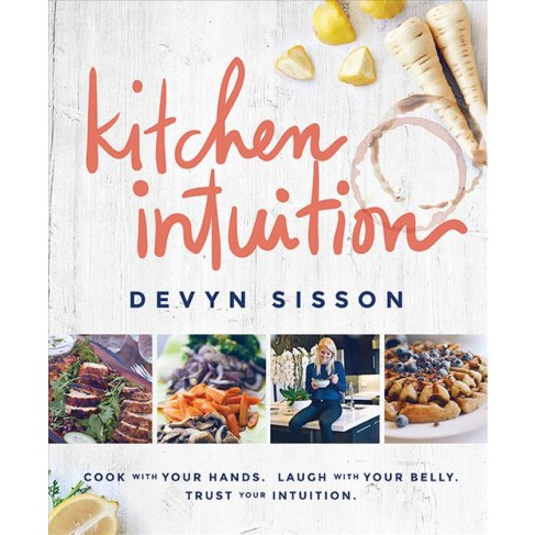 Kitchen Intuition : Cook with Your Hands. Laugh with Your Belly. Trust Your Intuition. (Hardcover) - image 1 of 1