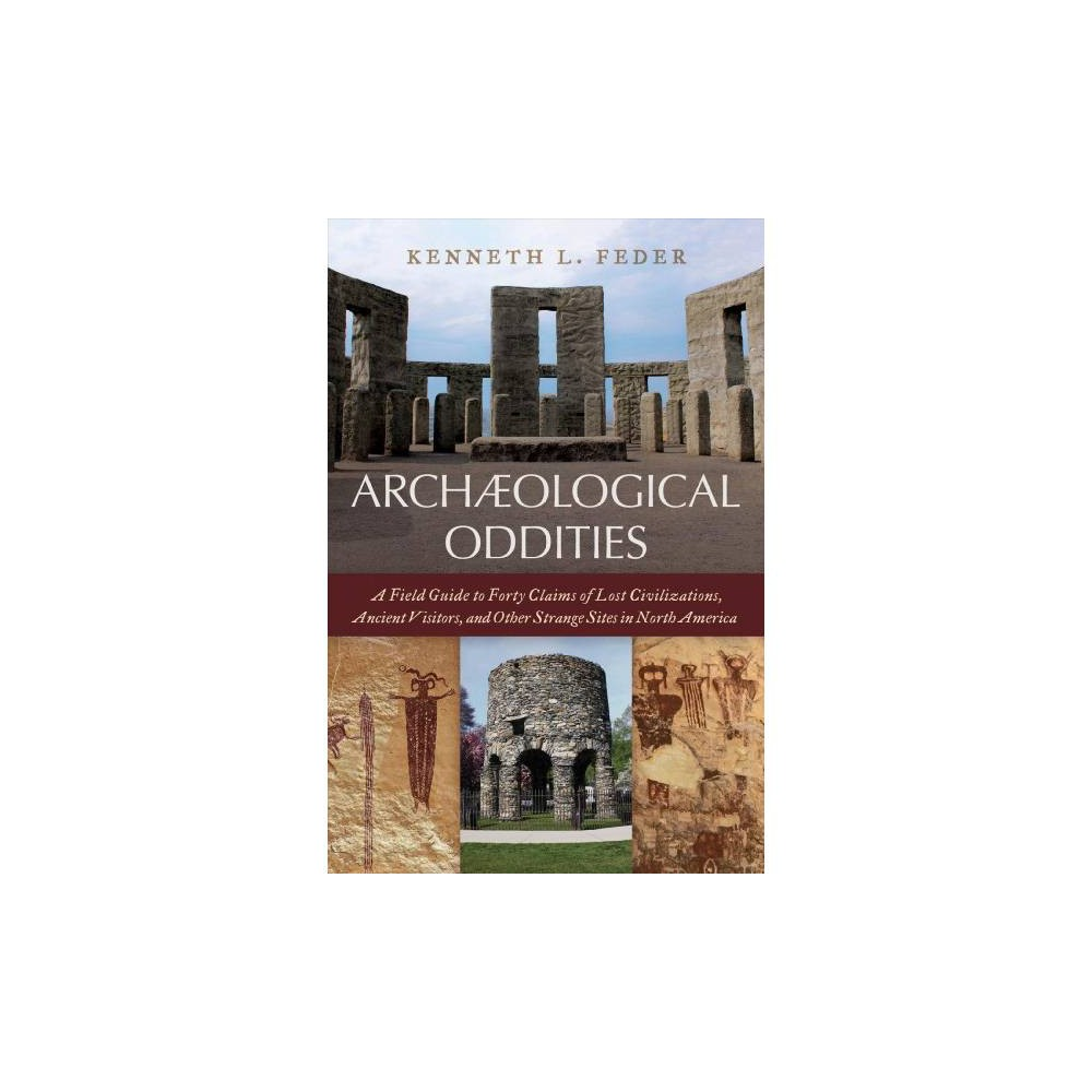 Archaeological Oddities : A Field Guide to Forty Claims of Lost Civilizations, Ancient Visitors, and
