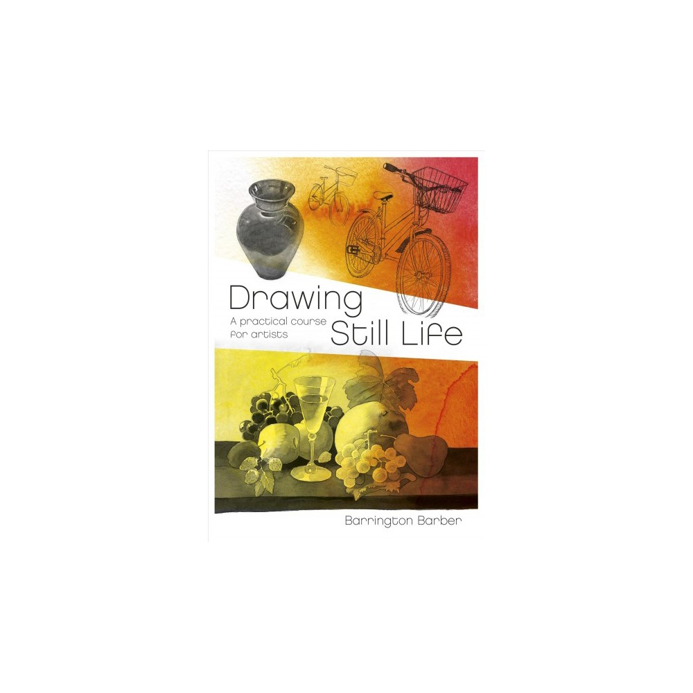 Drawing Still Life : A Practical Course for Artists - by Barrington Barber (Paperback)