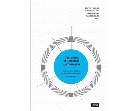 Designing Territorial Metabolism : Barcelona, Brussels, and Venice -  (Paperback) - image 1 of 1