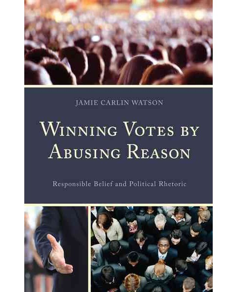 Winning Votes by Abusing Reason : Responsible Belief and Political Rhetoric (Hardcover) (Jamie Carlin - image 1 of 1