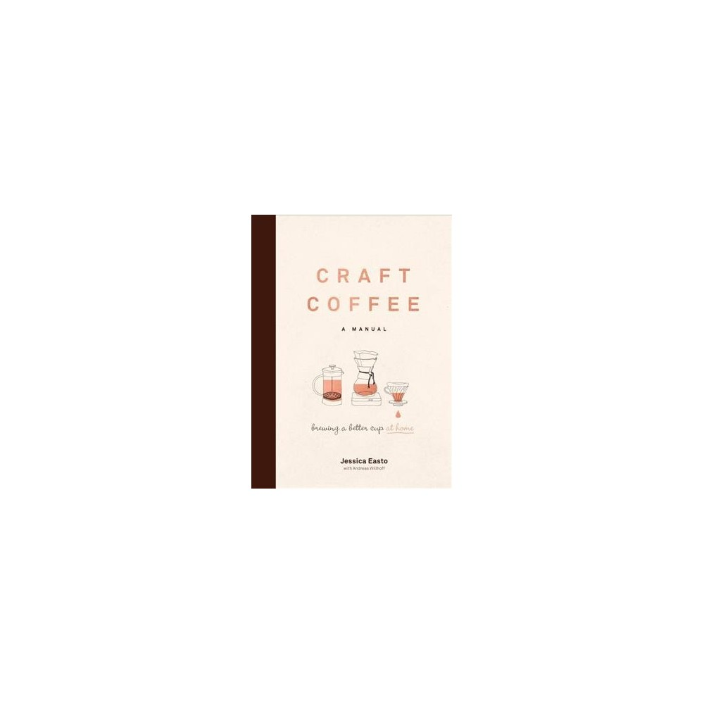 Craft Coffee : A Manual; Brewing a Better Cup at Home - by Jessica Easto (Hardcover)