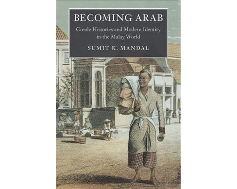 Becoming Arab : Creole Histories and Modern Identity in the Malay World - by Sumit K. Mandal (Hardcover) - image 1 of 1