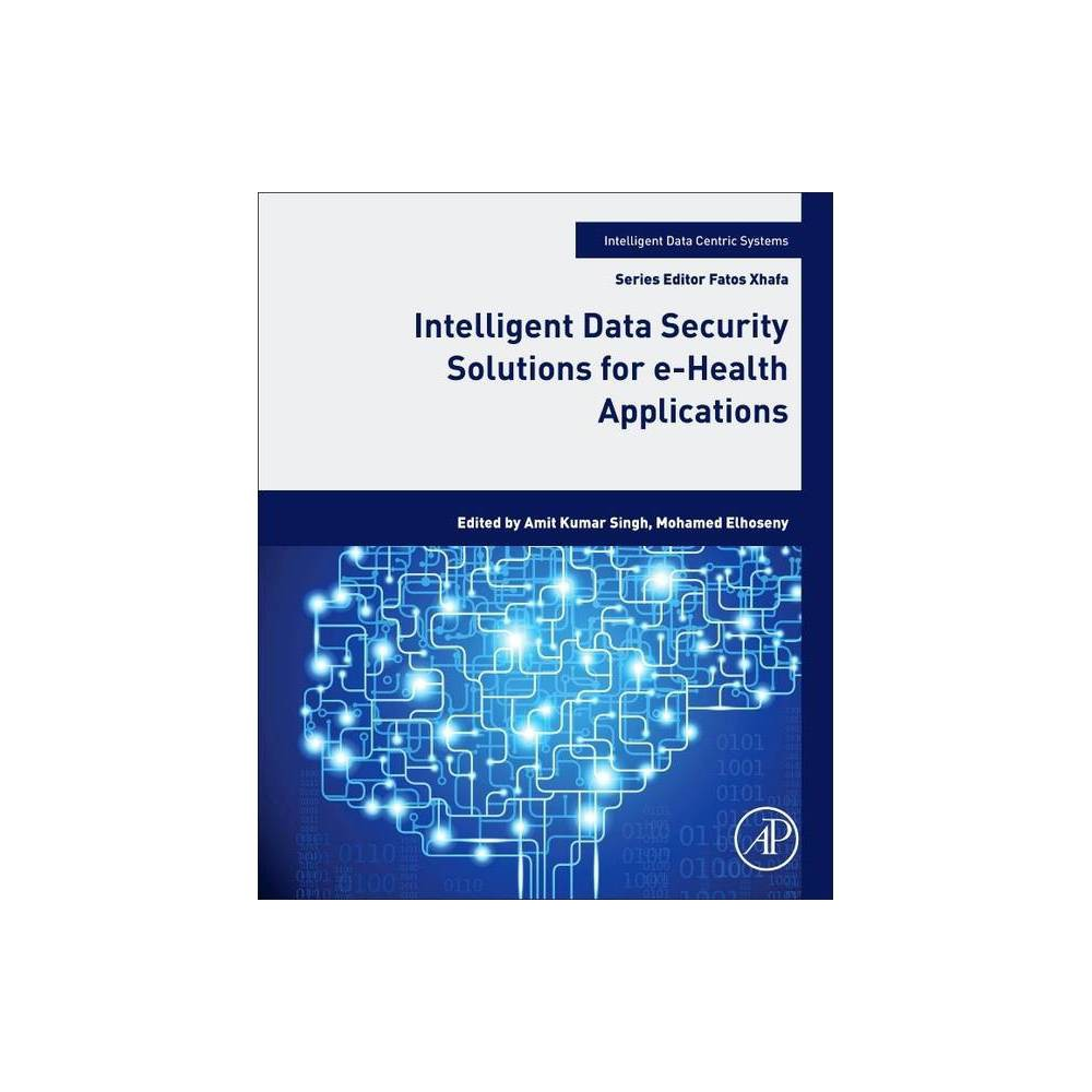 Intelligent Data Security Solutions For E Health Applications Intelligent Data Centric Systems Sensor Collected Intellige Paperback