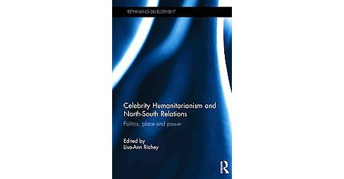 Celebrity Humanitarianism and North-South Relations : Politics, place and power (Hardcover) - image 1 of 1