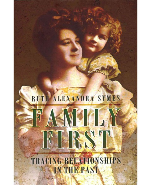 Family First : Tracing Relationships in the Past (Hardcover) (Ruth Alexandra Symes) - image 1 of 1