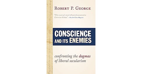 Conscience and Its Enemies : Confronting the Dogmas of Liberal Secularism (Expanded / Updated) - image 1 of 1