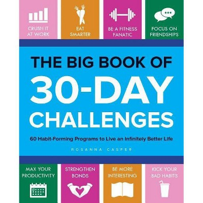 Big Book of 30-Day Challenges : 60 Habit-Forming Programs to Live an Infinitely Better Life - by Rosanna Casper (Paperback)