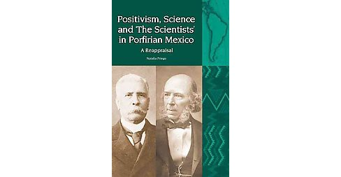 Positivism, Science and 'The Scientists' in Porfirian Mexico : A Reappraisal (Hardcover) (Natalia - image 1 of 1