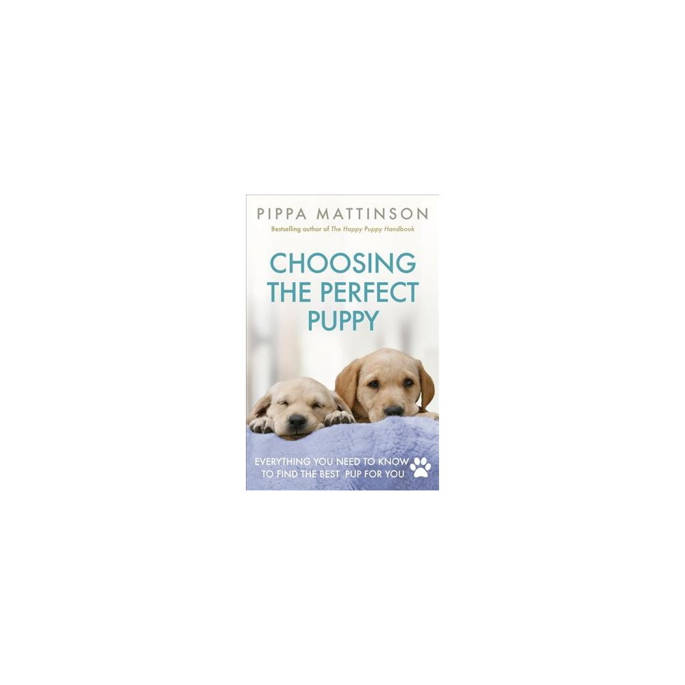 Choosing the Perfect Puppy : Everything You Need to Know to Find the Best Pup for You - (Paperback)