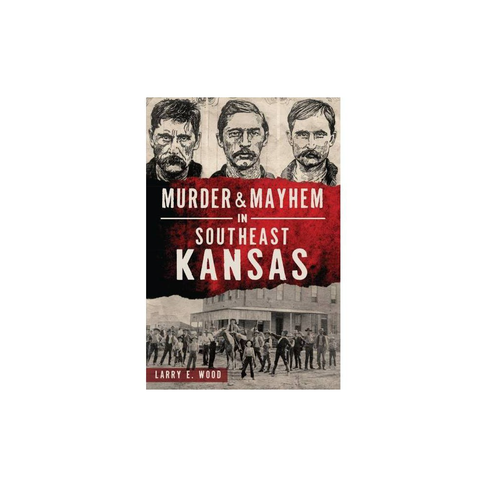 Murder & Mayhem in Southeast Kansas - (Murder & Mayhem) by Larry E. Wood (Paperback)