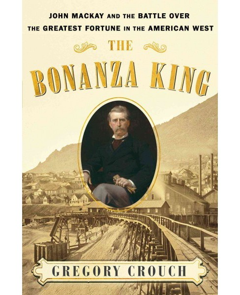 Bonanza King : John Mackay and the Battle Over the Greatest Riches in the American West -  (Hardcover) - image 1 of 1