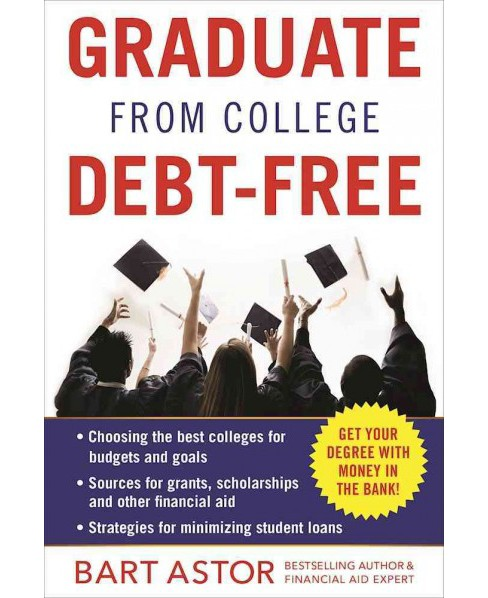 Graduate from College Debt-Free : Get Your Degree With Money in the Bank (Paperback) (Bart Astor) - image 1 of 1