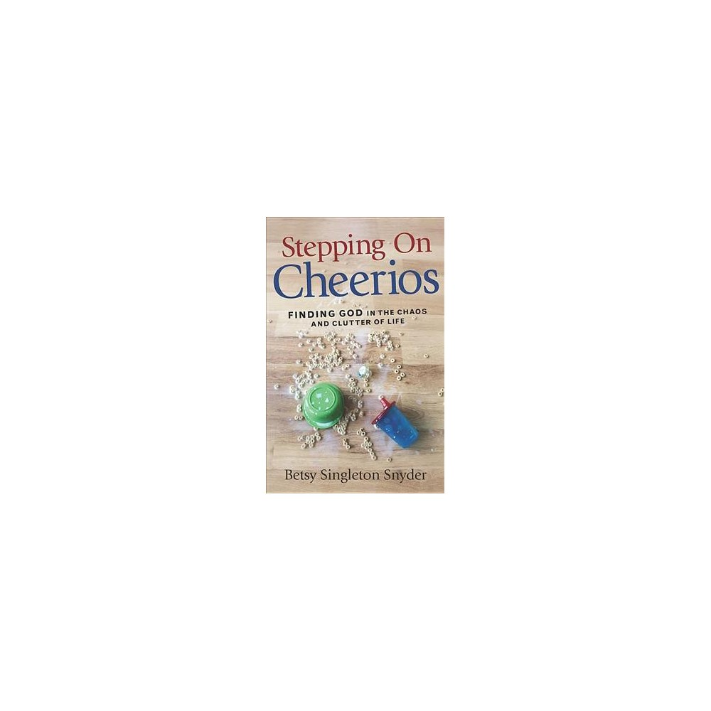 Stepping on Cheerios : Finding God in the Chaos and Clutter of Life (Paperback) (Betsy Singleton Snyder)