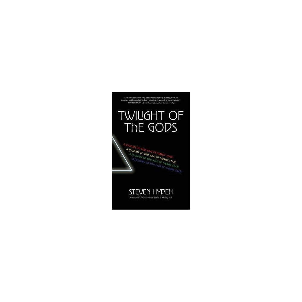 Twilight of the Gods : A Journey to the End of Classic Rock - Reprint by Steven Hyden (Paperback)