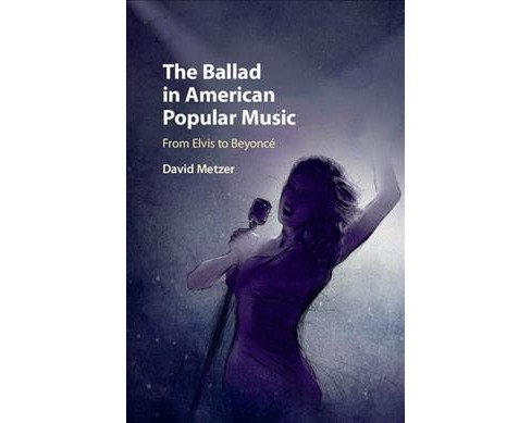 Ballad in American Popular Music : From Elvis to Beyoncé (Hardcover) (David Metzer) - image 1 of 1