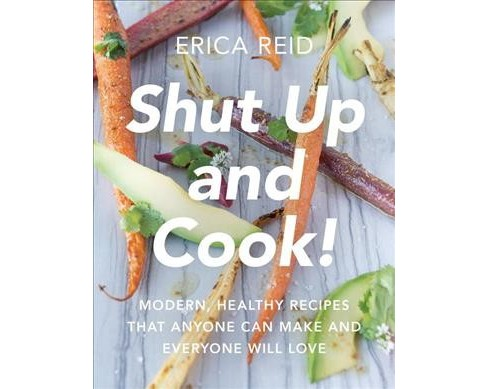 Shut Up and Cook! : Modern, Healthy Recipes That Anyone Can Make and Everyone Will Love (Paperback) - image 1 of 1