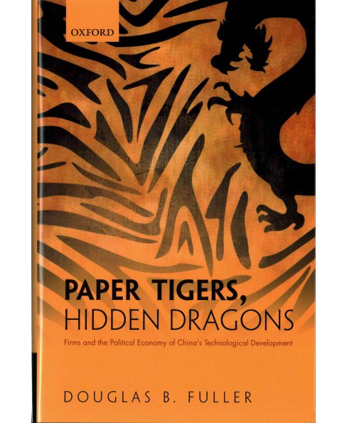 Paper Tigers, Hidden Dragons : Firms and the Political Economy of China's Technological Development - image 1 of 1