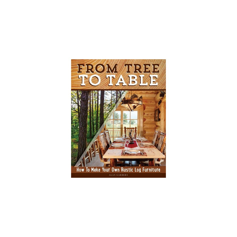 From Tree to Table : How to Make Your Own Rustic Log Furniture - by Alan Garbers (Paperback)