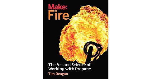 Make Fire : The Art and Science of Working with Propane (Paperback) (Tim Deagan) - image 1 of 1