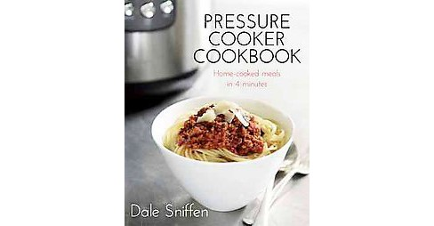Pressure Cooker Cookbook : Home-Cooked Meals in 4 Minutes (Paperback) (Dale Sniffen) - image 1 of 1