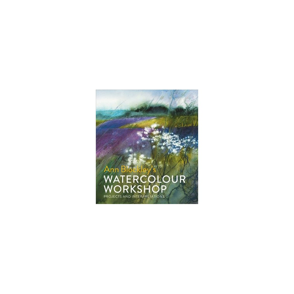 Ann Blockley's Watercolour Workshop : Projects and Interpretations - (Hardcover)