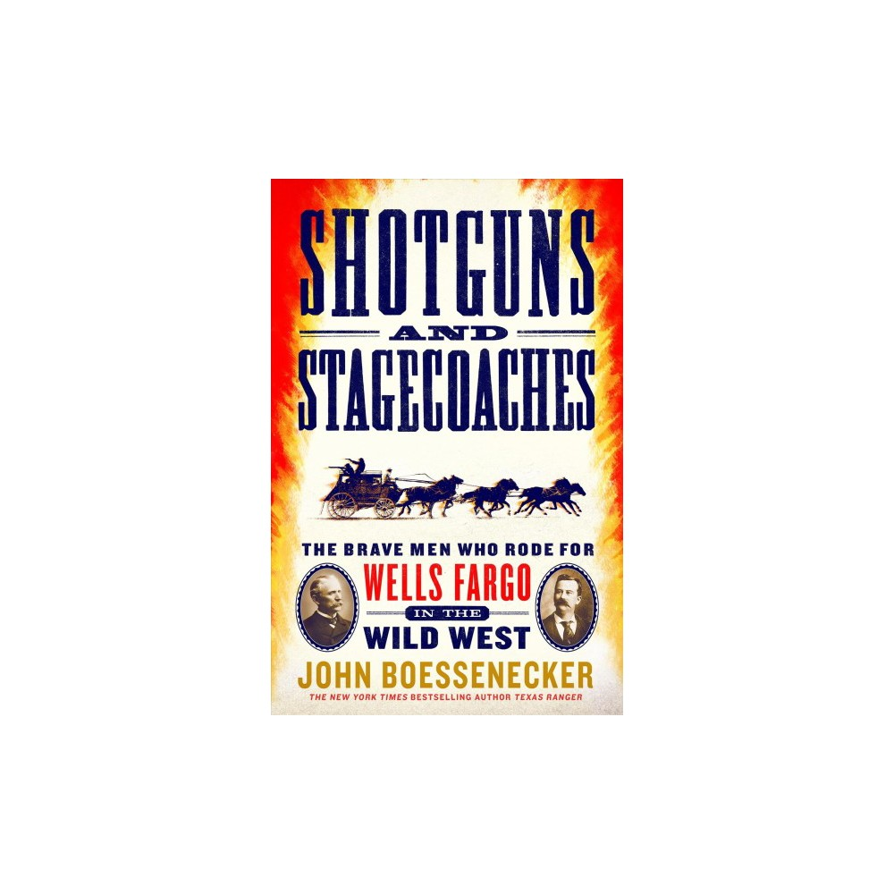 Shotguns and Stagecoaches : The Brave Men Who Rode for Wells Fargo in the Wild West - (Hardcover)