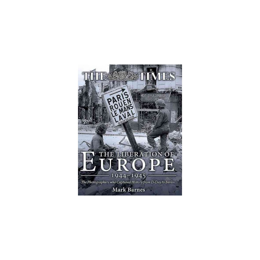 Liberation of Europe 1944-1945 : The Photographers Who Captured History from D-day to Berlin (Hardcover)