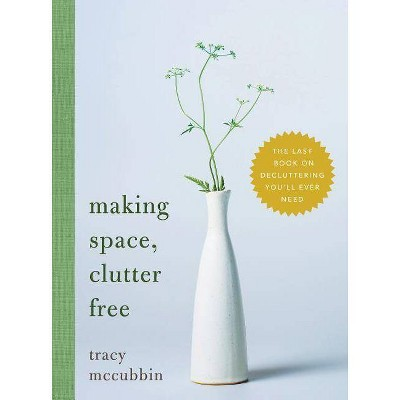 Making Space, Clutter Free - by Tracy McCubbin (Hardcover)