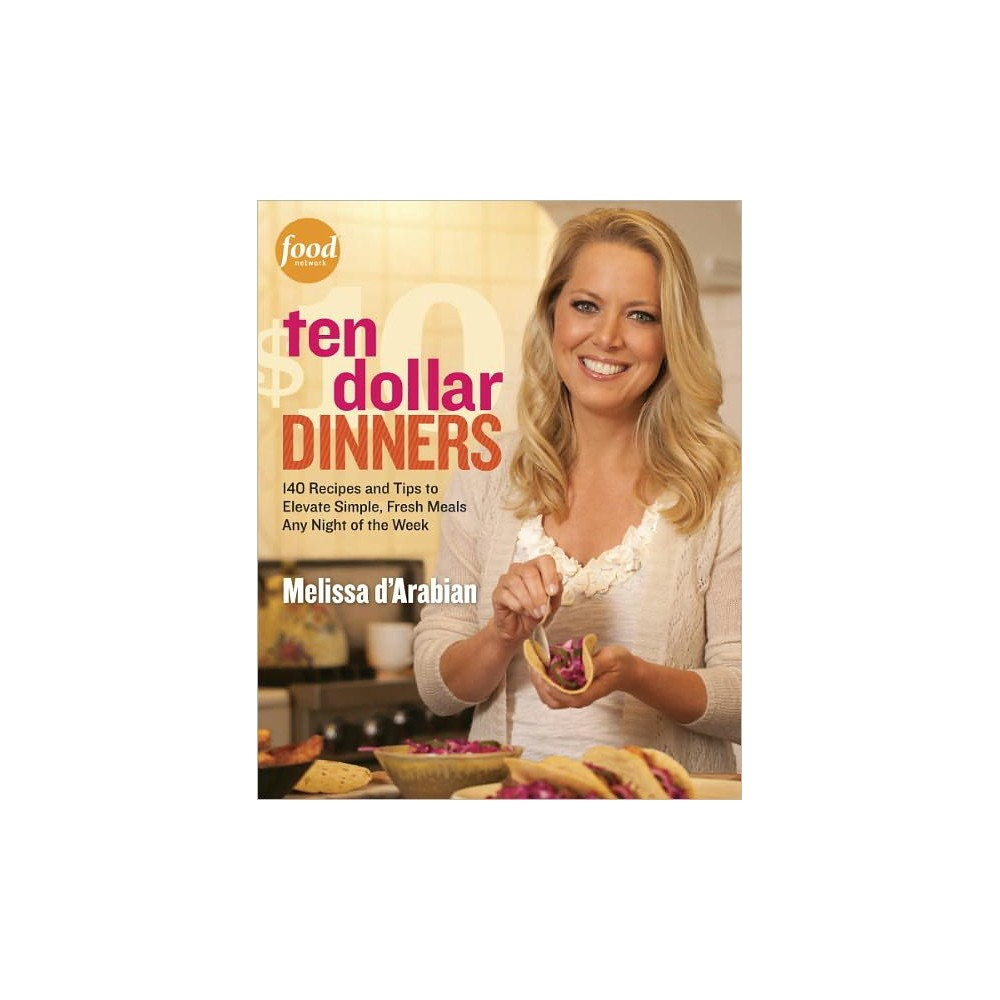 Ten Dollar Dinners: 140 Recipes & Tips to Elevate Simple, Fresh Meals Any Night of the Week (Paperback) by Melissa D'Arabian