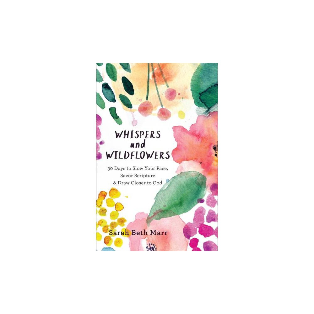 Whispers and Wildflowers : 30 Days to Slow Your Pace, Savor Scripture & Draw Closer to God - (Paperback)