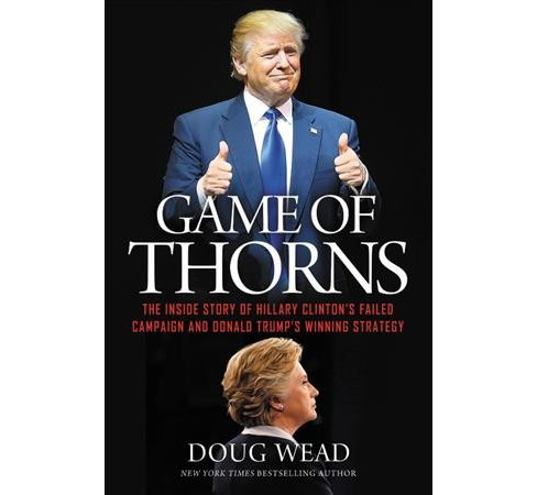 Game of Thorns : The Inside Story of Hillary Clinton's Failed Campaign and Donald Trump's Winning - image 1 of 1