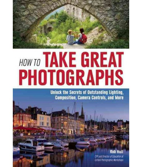 How to Take Great Photographs : Unlock the Secrets of Outstanding Lighting, Composition, Camera - image 1 of 1